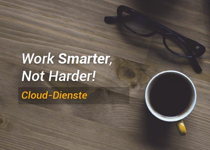 Work Smarter, Not Harder! – Die Cloud und Cloud-Dienste